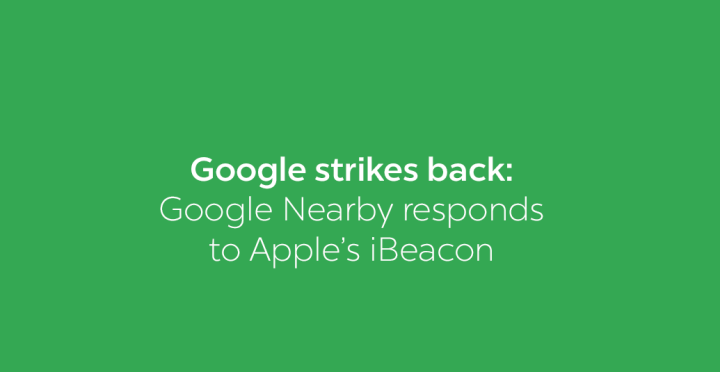 Google Strikes Back: Google Nearby Responds to Apple's iBeacon