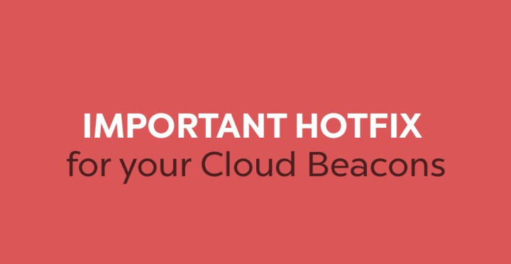 IMPORTANT HOTFIX for your Cloud Beacons!